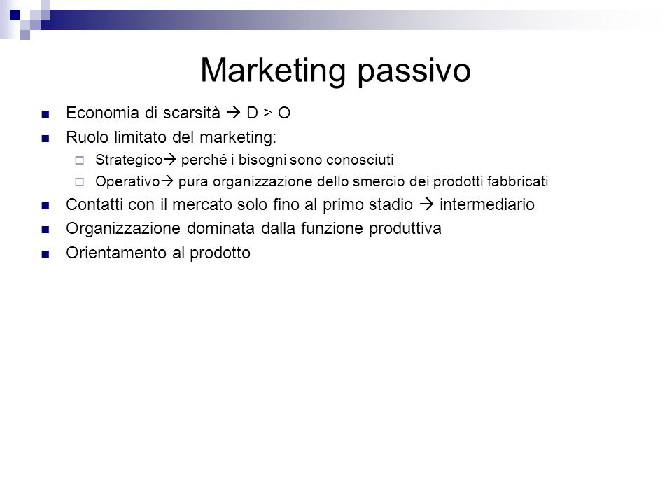 Marketing passivo Economia di scarsità D > O Ruolo limitato del marketing: Strategico perché i bisogni sono conosciuti Operativo pura organizzazione d
