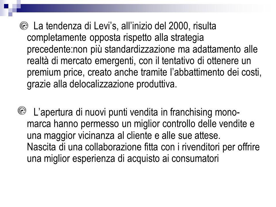 La tendenza di Levis, allinizio del 2000, risulta completamente opposta rispetto alla strategia precedente:non più standardizzazione ma adattamento alle realtà di mercato emergenti, con il tentativo di ottenere un premium price, creato anche tramite labbattimento dei costi, grazie alla delocalizzazione produttiva.