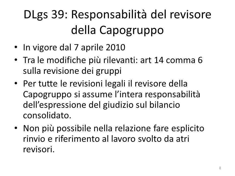 DLgs 39: Responsabilità del revisore della Capogruppo In vigore dal 7 aprile 2010 Tra le modifiche più rilevanti: art 14 comma 6 sulla revisione dei gruppi Per tutte le revisioni legali il revisore della Capogruppo si assume lintera responsabilità dellespressione del giudizio sul bilancio consolidato.
