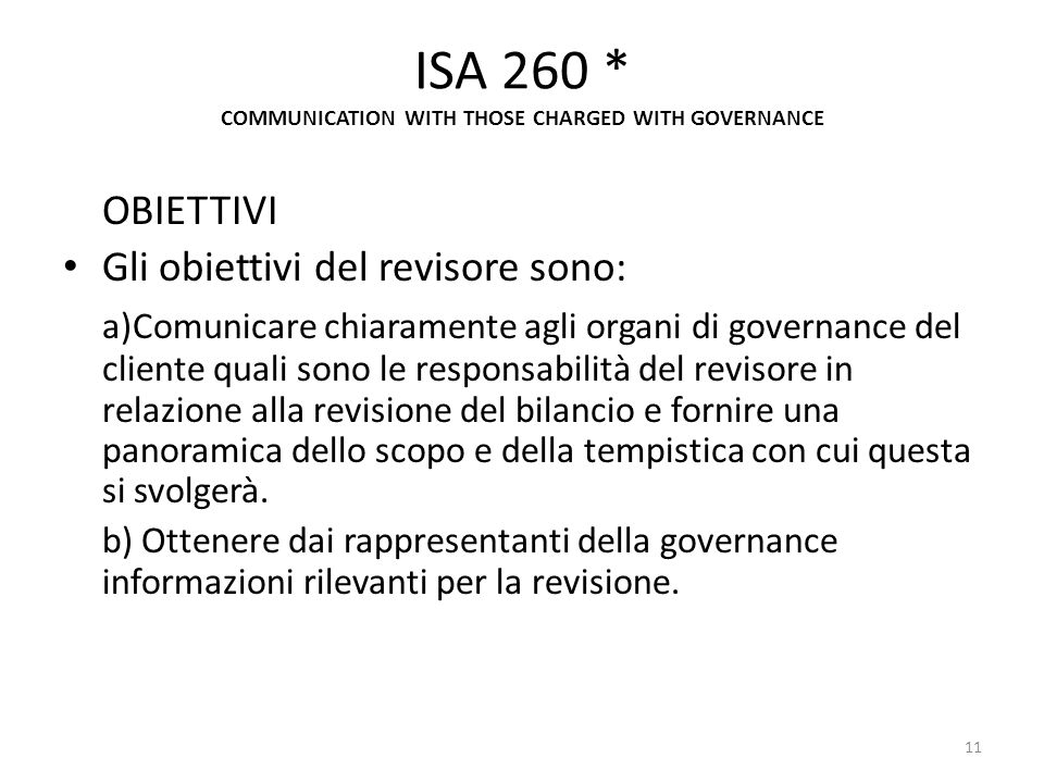 ISA 260 * COMMUNICATION WITH THOSE CHARGED WITH GOVERNANCE OBIETTIVI Gli obiettivi del revisore sono: a)Comunicare chiaramente agli organi di governan
