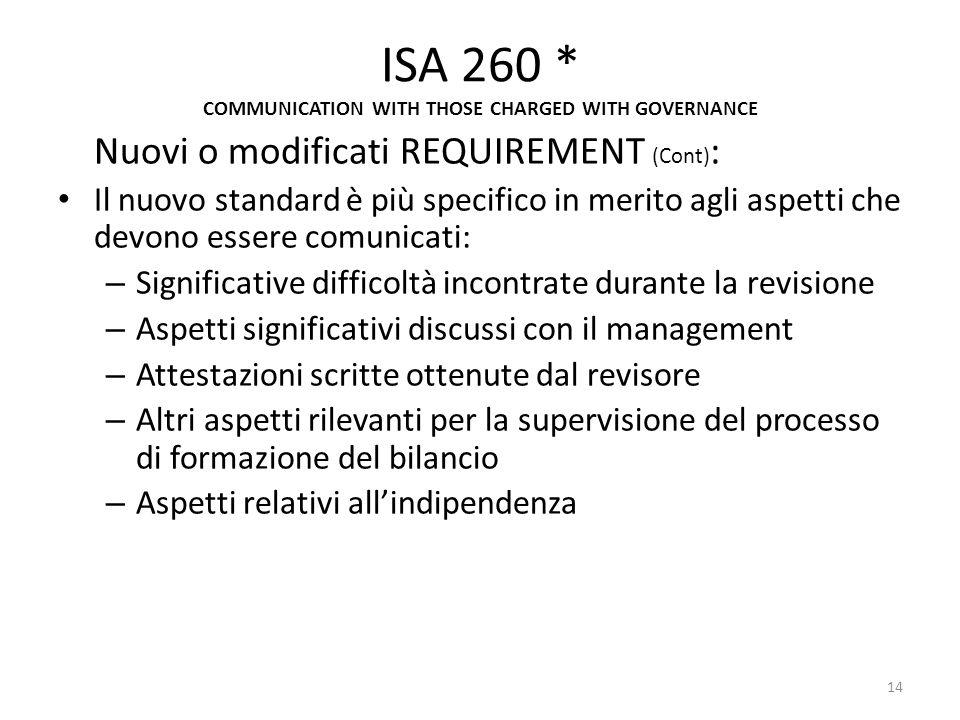ISA 260 * COMMUNICATION WITH THOSE CHARGED WITH GOVERNANCE Nuovi o modificati REQUIREMENT (Cont) : Il nuovo standard è più specifico in merito agli as