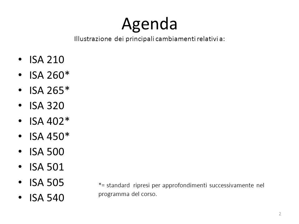 Agenda Illustrazione dei principali cambiamenti relativi a: ISA 210 ISA 260* ISA 265* ISA 320 ISA 402* ISA 450* ISA 500 ISA 501 ISA 505 ISA 540 *= sta