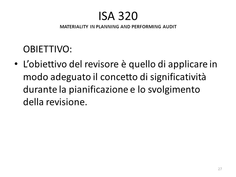 ISA 320 MATERIALITY IN PLANNING AND PERFORMING AUDIT OBIETTIVO: Lobiettivo del revisore è quello di applicare in modo adeguato il concetto di signific