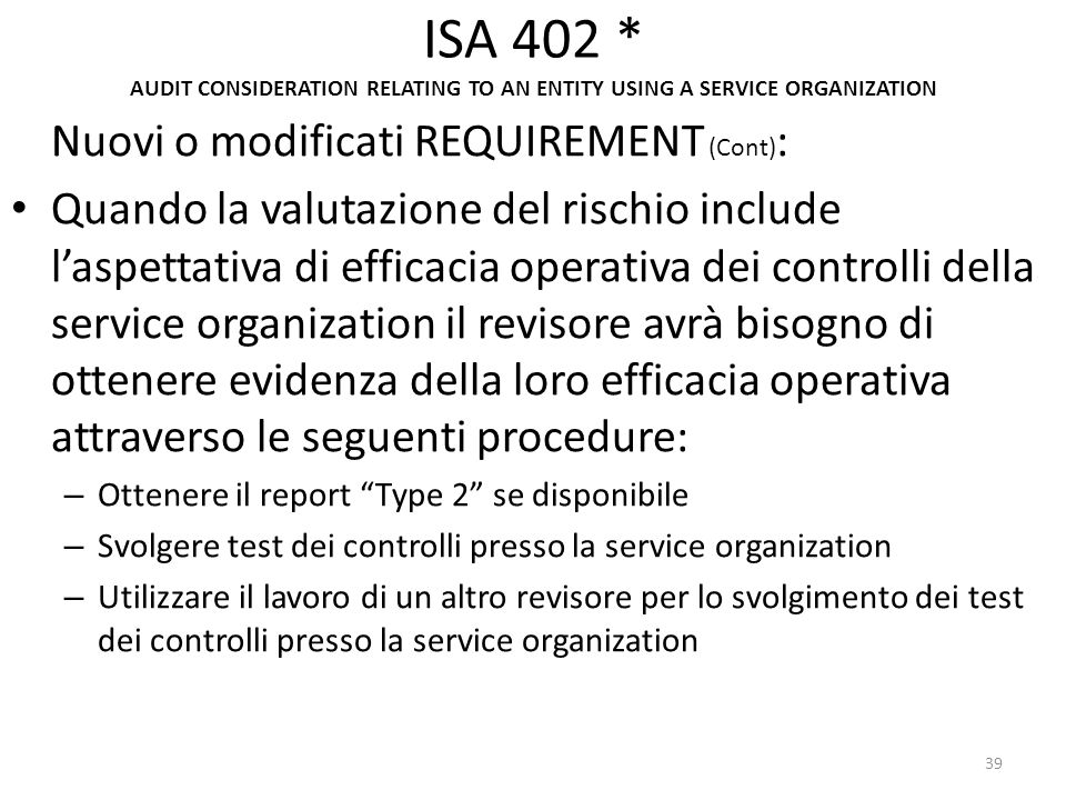 ISA 402 * AUDIT CONSIDERATION RELATING TO AN ENTITY USING A SERVICE ORGANIZATION Nuovi o modificati REQUIREMENT (Cont) : Quando la valutazione del ris