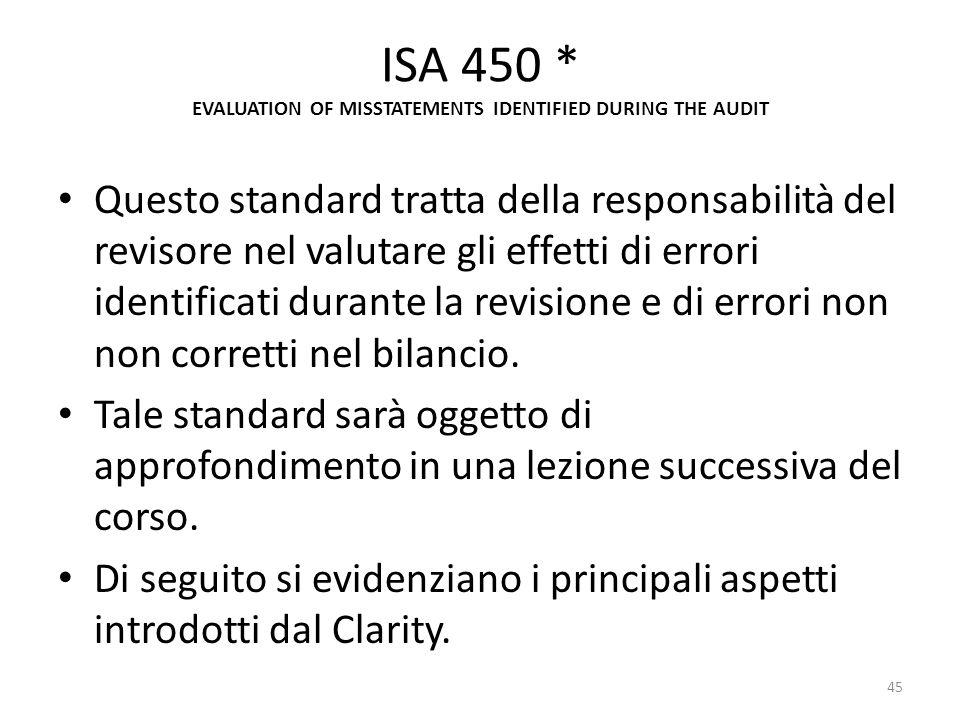 ISA 450 * EVALUATION OF MISSTATEMENTS IDENTIFIED DURING THE AUDIT Questo standard tratta della responsabilità del revisore nel valutare gli effetti di