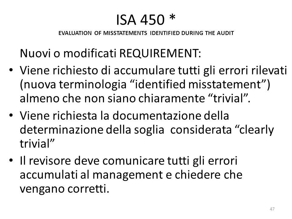 ISA 450 * EVALUATION OF MISSTATEMENTS IDENTIFIED DURING THE AUDIT Nuovi o modificati REQUIREMENT: Viene richiesto di accumulare tutti gli errori rilev