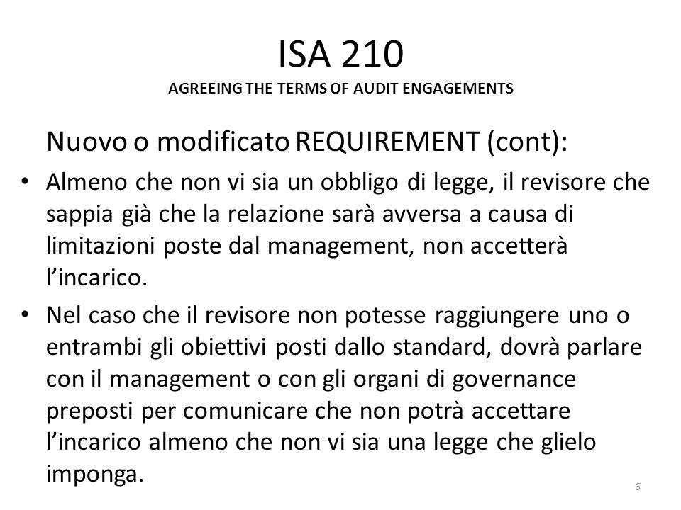 ISA 210 AGREEING THE TERMS OF AUDIT ENGAGEMENTS Nuovo o modificato REQUIREMENT (cont): Almeno che non vi sia un obbligo di legge, il revisore che sapp