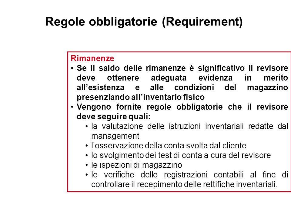 Regole obbligatorie (Requirement) Rimanenze Se il saldo delle rimanenze è significativo il revisore deve ottenere adeguata evidenza in merito allesist