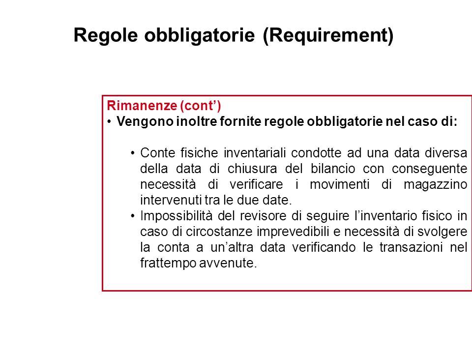 Regole obbligatorie (Requirement) Rimanenze (cont) Vengono inoltre fornite regole obbligatorie nel caso di: Conte fisiche inventariali condotte ad una