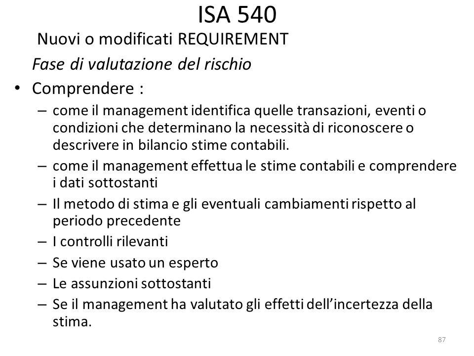 ISA 540 Nuovi o modificati REQUIREMENT Fase di valutazione del rischio Comprendere : – come il management identifica quelle transazioni, eventi o cond