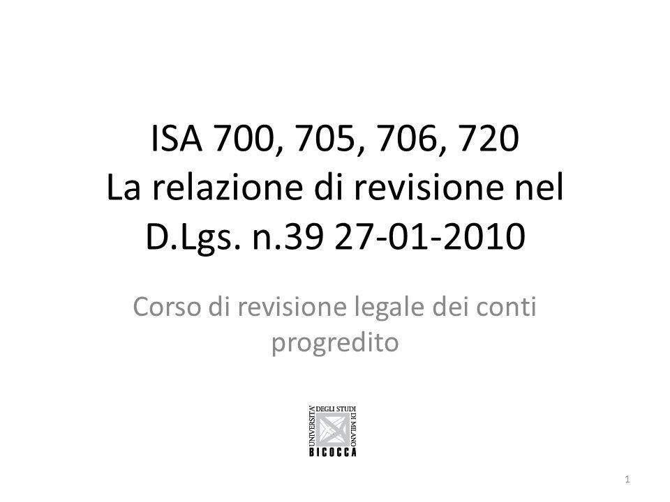 ISA 700 REQUIREMENTS (cont.): Relazione di revisione Giudizio del revisore Sulle relazioni emesse sulle revisioni legali in Italia lespressione del giudizio senza modifiche utilizza la seguente espressione: A nostro giudizio, il bilancio desercizio della ABC SpA al 31 dicembre 2009 è conforme agli IFRS adottati dallUnione Europea; esso pertanto è redatto con chiarezza e rappresenta in modo veritiero e corretto la situazione patrimoniale e finanziaria, il risultato economico ed i flussi di cassa della ABC SpA per lesercizio chiuso a tale data.