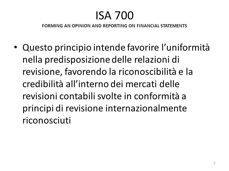 ISA 700 FORMING AN OPINION AND REPORTING ON FINANCIAL STATEMENTS Questo principio intende favorire luniformità nella predisposizione delle relazioni d