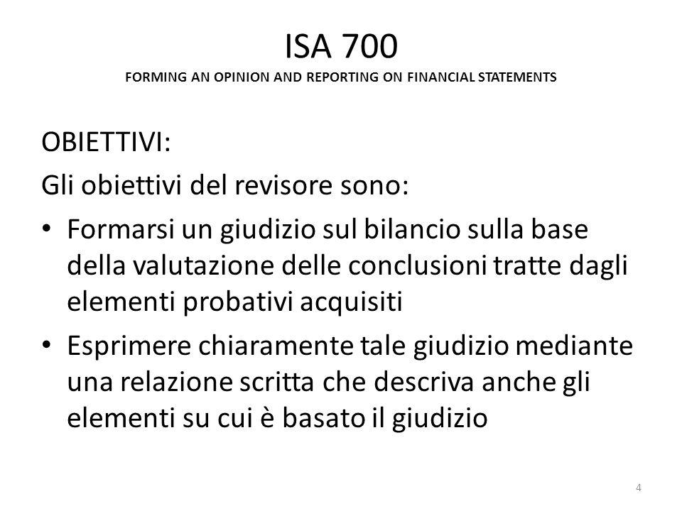 ISA 700 FORMING AN OPINION AND REPORTING ON FINANCIAL STATEMENTS OBIETTIVI: Gli obiettivi del revisore sono: Formarsi un giudizio sul bilancio sulla b