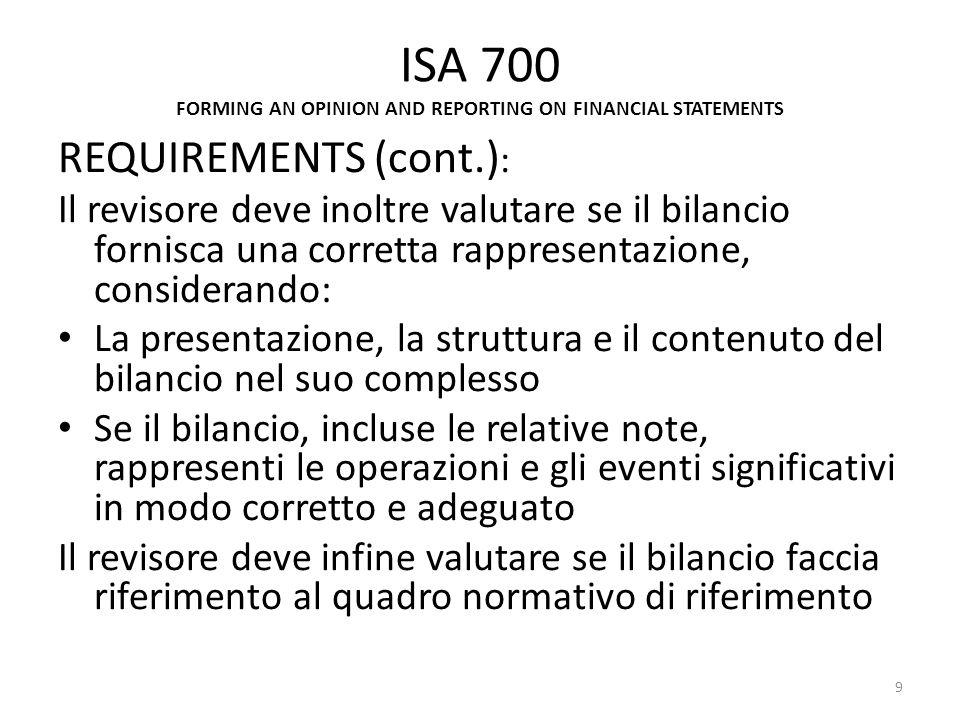 ISA 700 REQUIREMENTS (cont.): Relazione di revisione – Responsabilità del revisore (cont.): -la relazione deve descrivere la revisione contabile, dichiarando: - che la revisione comporta lo svolgimento di procedure per acquisire elementi probativi a supporto di saldi e informazioni contenute nel bilancio e la valutazione dellappropriatezza dei principi contabili utilizzati e della ragionevolezza delle stime contabili effettuate dalla direzione - che le procedure di revisione pianificate e svolte dipendono dal giudizio professionale del revisore, che considera se il bilancio nel suo complesso sia attendibile - che il revisore ritiene di aver acquisito elementi probativi sufficienti e adeguati per lespressione del giudizio professionale 20