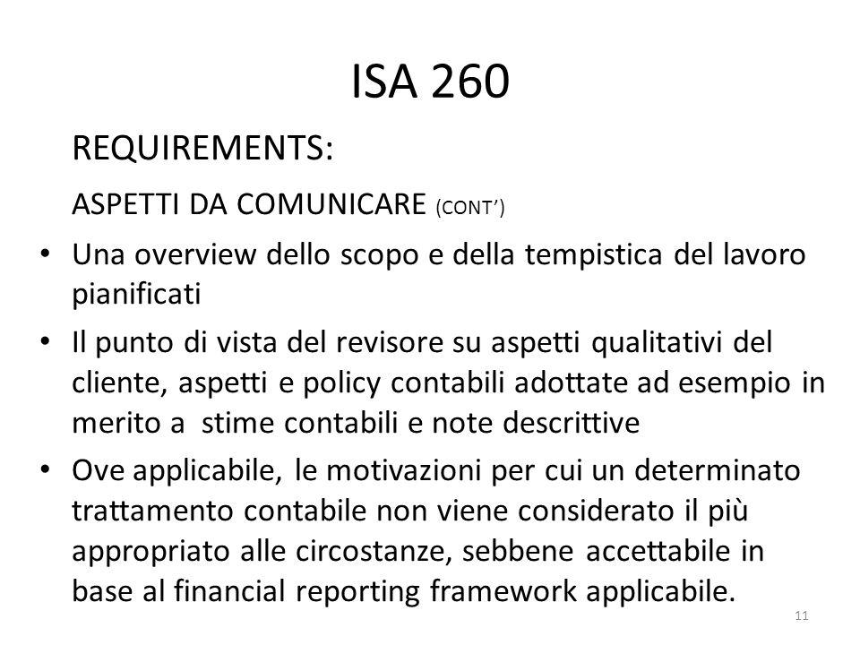 ISA 260 REQUIREMENTS: ASPETTI DA COMUNICARE (CONT) Una overview dello scopo e della tempistica del lavoro pianificati Il punto di vista del revisore s