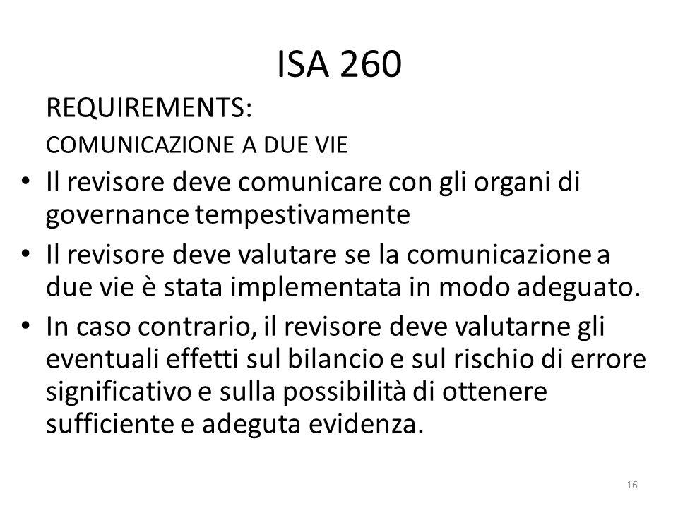 ISA 260 REQUIREMENTS: COMUNICAZIONE A DUE VIE Il revisore deve comunicare con gli organi di governance tempestivamente Il revisore deve valutare se la