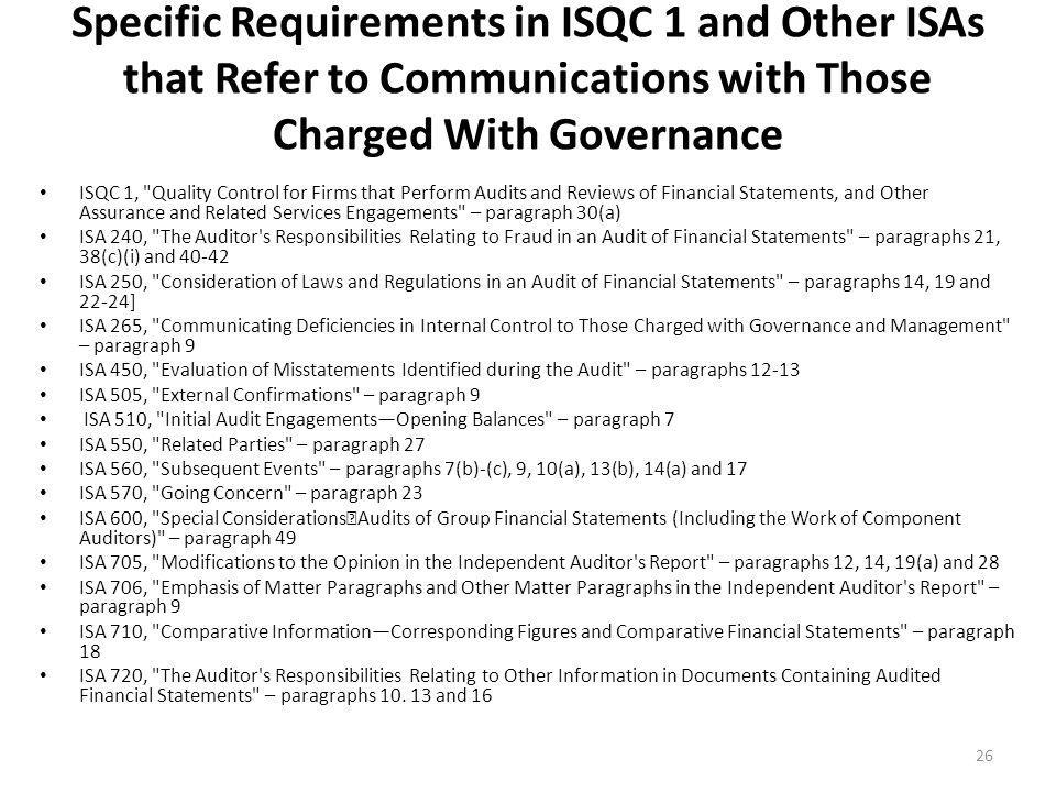 Specific Requirements in ISQC 1 and Other ISAs that Refer to Communications with Those Charged With Governance ISQC 1, Quality Control for Firms that Perform Audits and Reviews of Financial Statements, and Other Assurance and Related Services Engagements – paragraph 30(a) ISA 240, The Auditor s Responsibilities Relating to Fraud in an Audit of Financial Statements – paragraphs 21, 38(c)(i) and 40-42 ISA 250, Consideration of Laws and Regulations in an Audit of Financial Statements – paragraphs 14, 19 and 22-24] ISA 265, Communicating Deficiencies in Internal Control to Those Charged with Governance and Management – paragraph 9 ISA 450, Evaluation of Misstatements Identified during the Audit – paragraphs 12-13 ISA 505, External Confirmations – paragraph 9 ISA 510, Initial Audit EngagementsOpening Balances – paragraph 7 ISA 550, Related Parties – paragraph 27 ISA 560, Subsequent Events – paragraphs 7(b)-(c), 9, 10(a), 13(b), 14(a) and 17 ISA 570, Going Concern – paragraph 23 ISA 600, Special ConsiderationsAudits of Group Financial Statements (Including the Work of Component Auditors) – paragraph 49 ISA 705, Modifications to the Opinion in the Independent Auditor s Report – paragraphs 12, 14, 19(a) and 28 ISA 706, Emphasis of Matter Paragraphs and Other Matter Paragraphs in the Independent Auditor s Report – paragraph 9 ISA 710, Comparative InformationCorresponding Figures and Comparative Financial Statements – paragraph 18 ISA 720, The Auditor s Responsibilities Relating to Other Information in Documents Containing Audited Financial Statements – paragraphs 10.