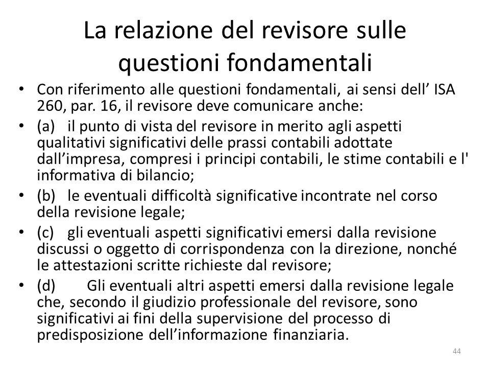 La relazione del revisore sulle questioni fondamentali Con riferimento alle questioni fondamentali, ai sensi dell ISA 260, par. 16, il revisore deve c