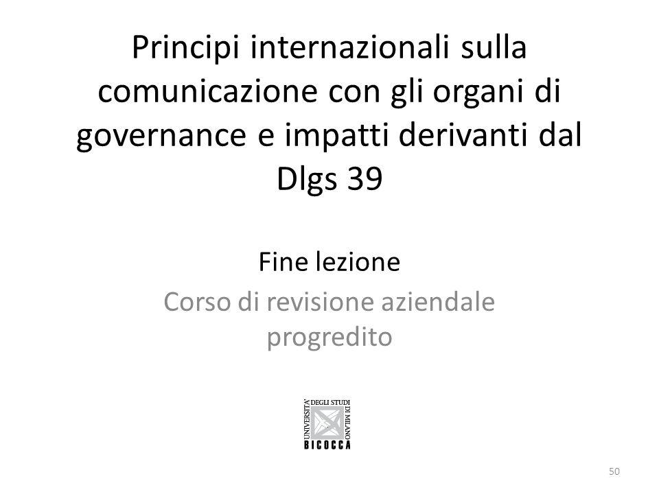 Principi internazionali sulla comunicazione con gli organi di governance e impatti derivanti dal Dlgs 39 Fine lezione Corso di revisione aziendale pro