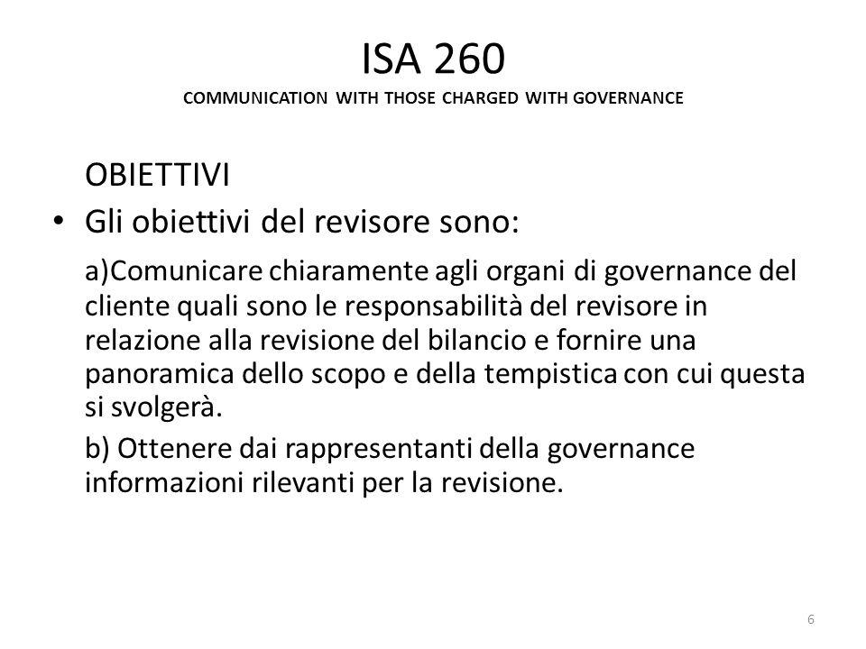 ISA 260 COMMUNICATION WITH THOSE CHARGED WITH GOVERNANCE OBIETTIVI Gli obiettivi del revisore sono: a)Comunicare chiaramente agli organi di governance
