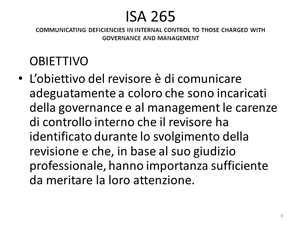 ISA 265 COMMUNICATING DEFICIENCIES IN INTERNAL CONTROL TO THOSE CHARGED WITH GOVERNANCE AND MANAGEMENT OBIETTIVO Lobiettivo del revisore è di comunica