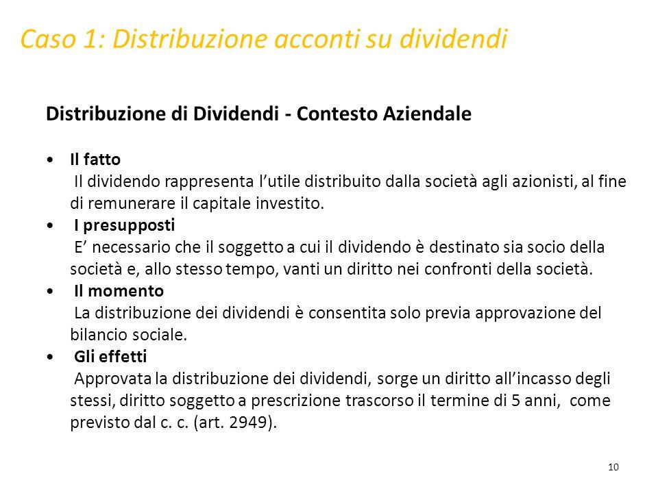 Caso 1: Distribuzione acconti su dividendi Distribuzione di Dividendi - Contesto Aziendale Il fatto Il dividendo rappresenta lutile distribuito dalla società agli azionisti, al fine di remunerare il capitale investito.