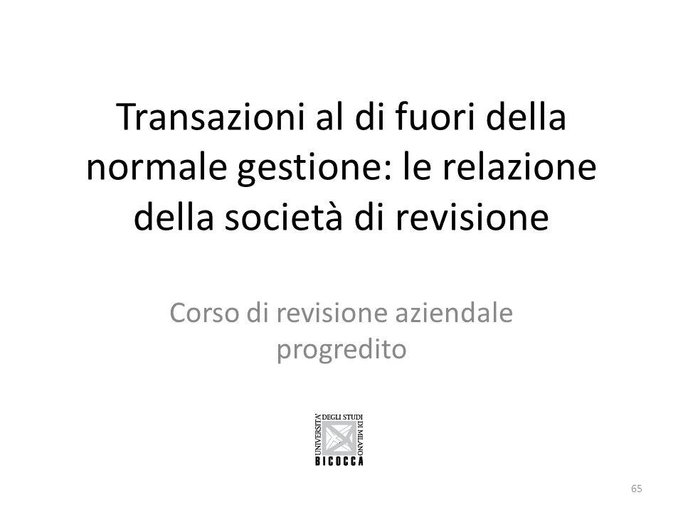 Transazioni al di fuori della normale gestione: le relazione della società di revisione Corso di revisione aziendale progredito 65