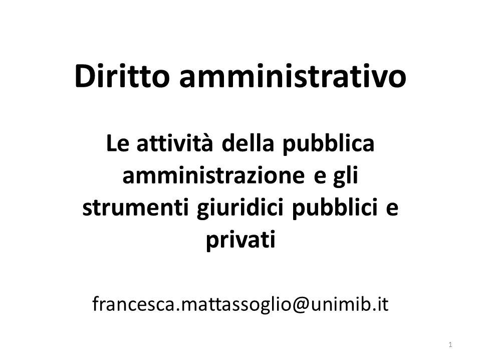 Diritto amministrativo Le attività della pubblica amministrazione e gli strumenti giuridici pubblici e privati francesca.mattassoglio@unimib.it 1