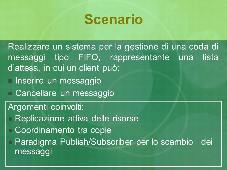 Scenario Argomenti coinvolti: Replicazione attiva delle risorse Coordinamento tra copie Paradigma Publish/Subscriber per lo scambio dei messaggi Realizzare un sistema per la gestione di una coda di messaggi tipo FIFO, rappresentante una lista dattesa, in cui un client può: Inserire un messaggio Cancellare un messaggio