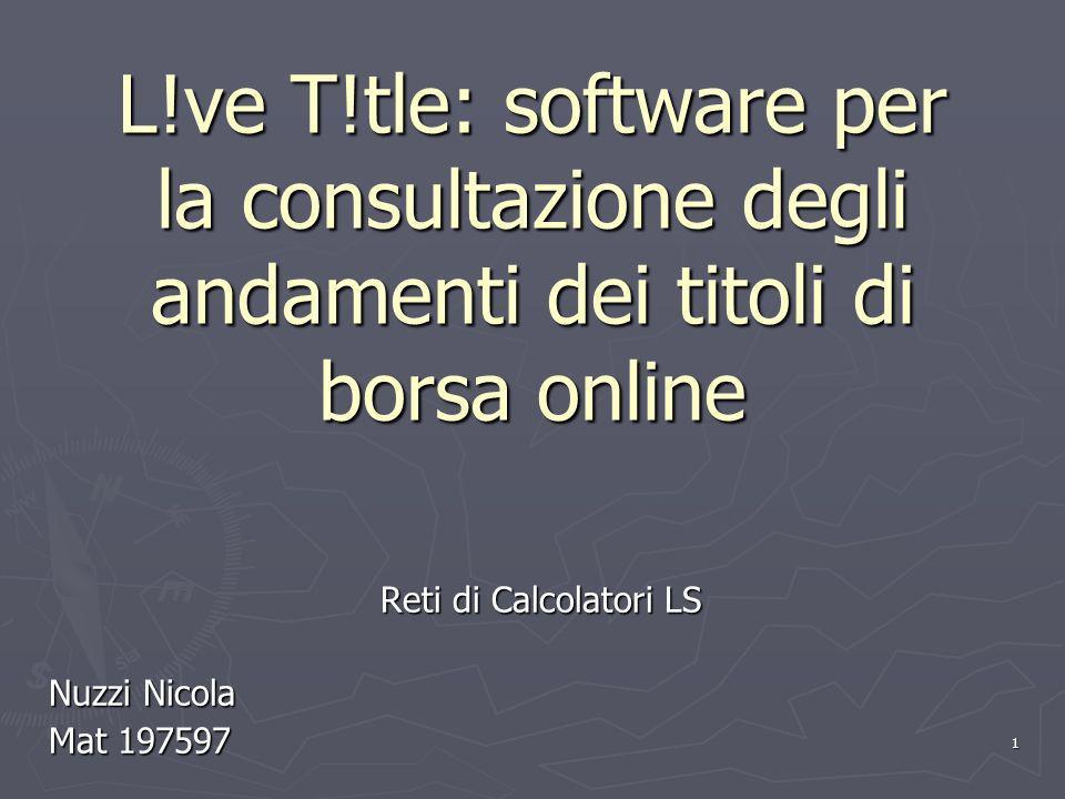 1 L!ve T!tle: software per la consultazione degli andamenti dei titoli di borsa online Reti di Calcolatori LS Nuzzi Nicola Mat 197597