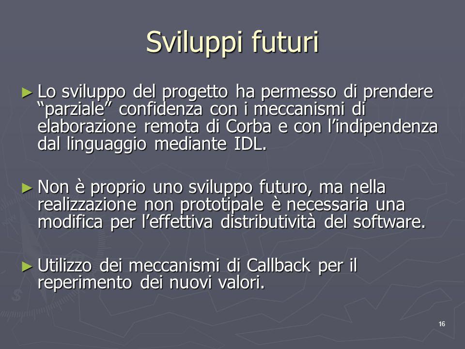 16 Sviluppi futuri Lo sviluppo del progetto ha permesso di prendere parziale confidenza con i meccanismi di elaborazione remota di Corba e con lindipendenza dal linguaggio mediante IDL.