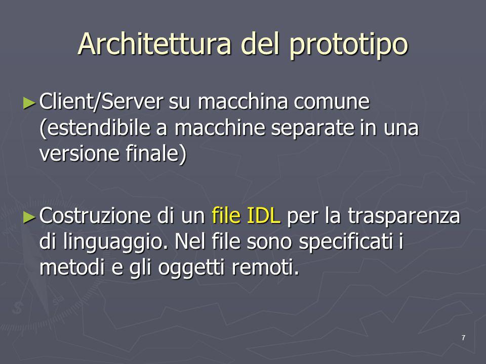 7 Architettura del prototipo Client/Server su macchina comune (estendibile a macchine separate in una versione finale) Client/Server su macchina comune (estendibile a macchine separate in una versione finale) Costruzione di un file IDL per la trasparenza di linguaggio.