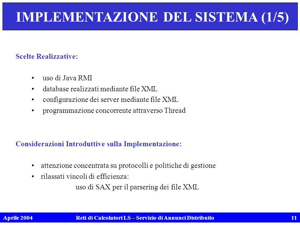 Aprile 2004Reti di Calcolatori LS – Servizio di Annunci Distribuito11 IMPLEMENTAZIONE DEL SISTEMA (1/5) Scelte Realizzative: uso di Java RMI database realizzati mediante file XML configurazione dei server mediante file XML programmazione concorrente attraverso Thread Considerazioni Introduttive sulla Implementazione: attenzione concentrata su protocolli e politiche di gestione rilassati vincoli di efficienza: uso di SAX per il parsering dei file XML