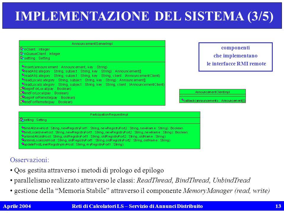 Aprile 2004Reti di Calcolatori LS – Servizio di Annunci Distribuito13 IMPLEMENTAZIONE DEL SISTEMA (3/5) componenti che implementano le interfacce RMI remote Osservazioni: Qos gestita attraverso i metodi di prologo ed epilogo parallelismo realizzato attraverso le classi: ReadThread, BindThread, UnbindTread gestione della Memoria Stabile attraverso il componente MemoryManager (read, write)
