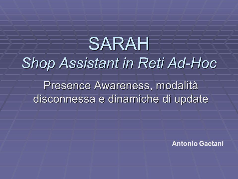 SARAH Shop Assistant in Reti Ad-Hoc Presence Awareness, modalità disconnessa e dinamiche di update Antonio Gaetani