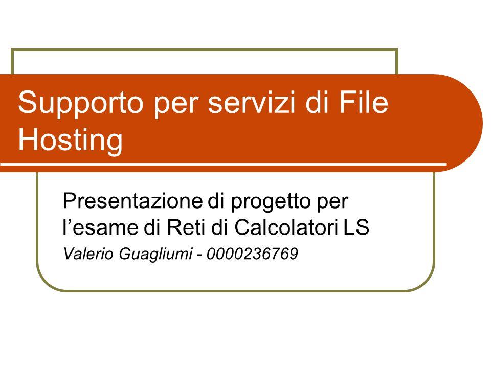 Supporto per servizi di File Hosting Presentazione di progetto per lesame di Reti di Calcolatori LS Valerio Guagliumi - 0000236769