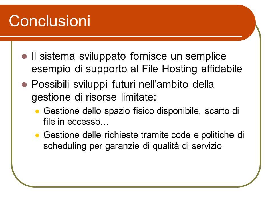 Conclusioni Il sistema sviluppato fornisce un semplice esempio di supporto al File Hosting affidabile Possibili sviluppi futuri nellambito della gesti