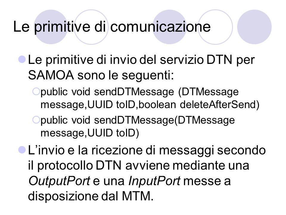 Le primitive di comunicazione Le primitive di invio del servizio DTN per SAMOA sono le seguenti: public void sendDTMessage (DTMessage message,UUID toID,boolean deleteAfterSend) public void sendDTMessage(DTMessage message,UUID toID) Linvio e la ricezione di messaggi secondo il protocollo DTN avviene mediante una OutputPort e una InputPort messe a disposizione dal MTM.