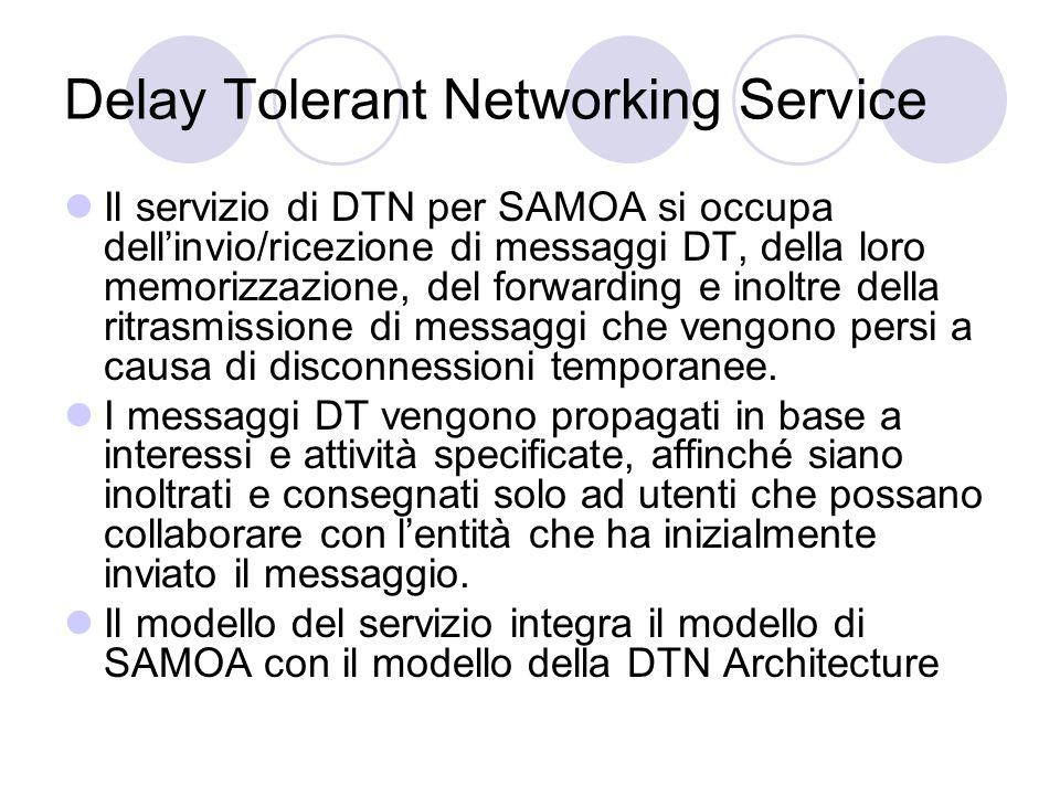 Delay Tolerant Networking Service Il servizio di DTN per SAMOA si occupa dellinvio/ricezione di messaggi DT, della loro memorizzazione, del forwarding e inoltre della ritrasmissione di messaggi che vengono persi a causa di disconnessioni temporanee.