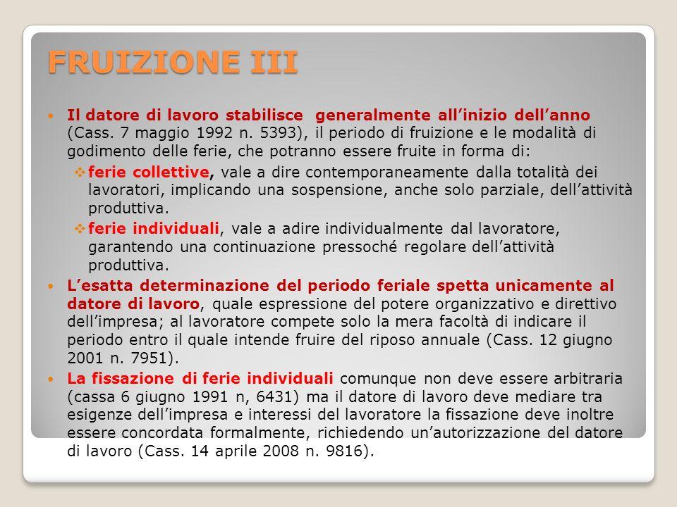FRUIZIONE III Il datore di lavoro stabilisce generalmente allinizio dellanno (Cass. 7 maggio 1992 n. 5393), il periodo di fruizione e le modalità di g