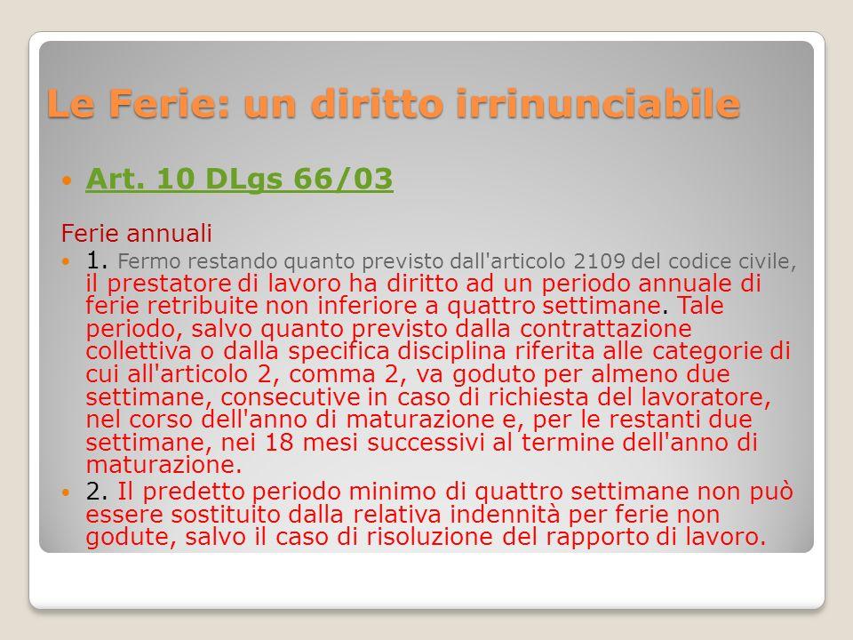 Le Ferie: un diritto irrinunciabile Art. 10 DLgs 66/03 Ferie annuali 1. Fermo restando quanto previsto dall'articolo 2109 del codice civile, il presta
