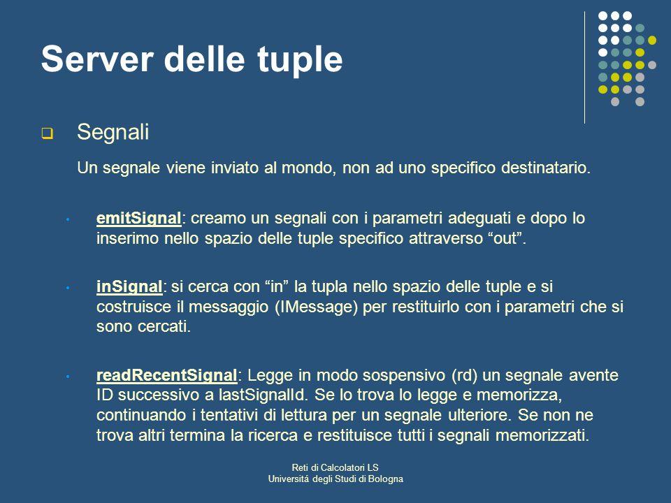 Reti di Calcolatori LS Universitá degli Studi di Bologna Server delle tuple Segnali Un segnale viene inviato al mondo, non ad uno specifico destinatario.