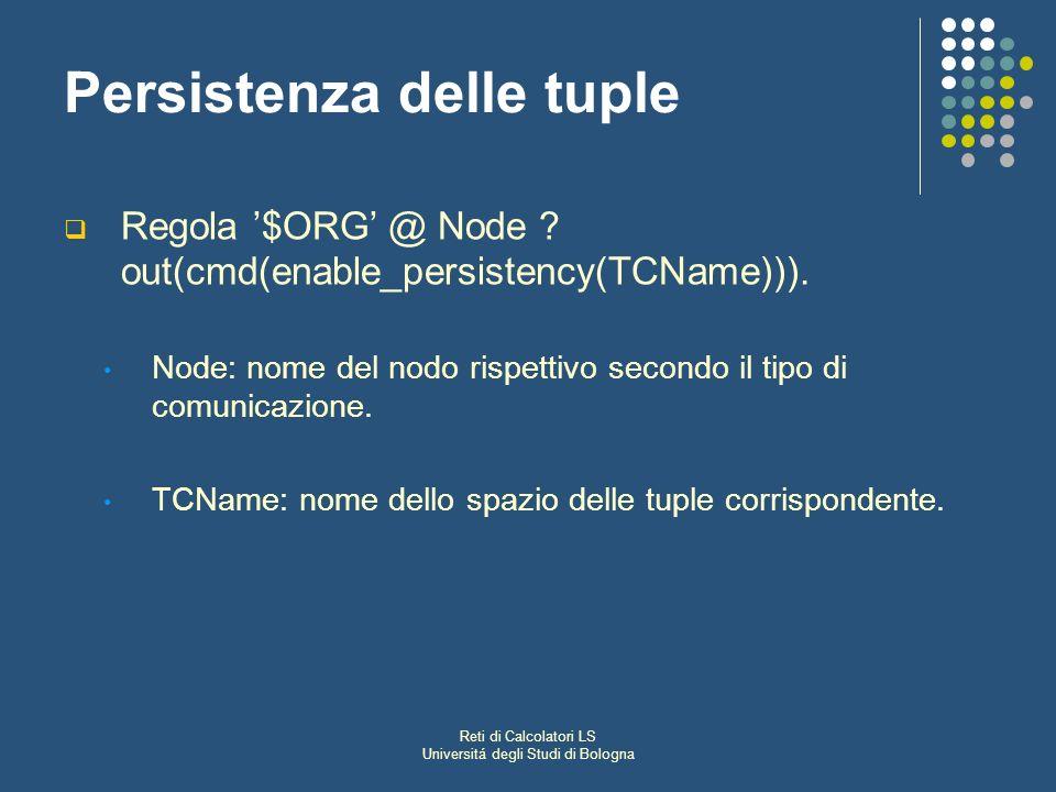 Reti di Calcolatori LS Universitá degli Studi di Bologna Persistenza delle tuple Regola $ORG @ Node ? out(cmd(enable_persistency(TCName))). Node: nome