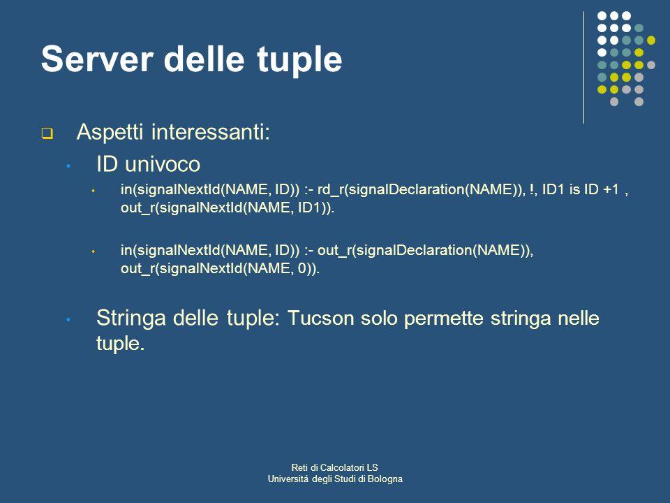 Reti di Calcolatori LS Universitá degli Studi di Bologna Server delle tuple Aspetti interessanti: ID univoco in(signalNextId(NAME, ID)) :- rd_r(signalDeclaration(NAME)), !, ID1 is ID +1, out_r(signalNextId(NAME, ID1)).