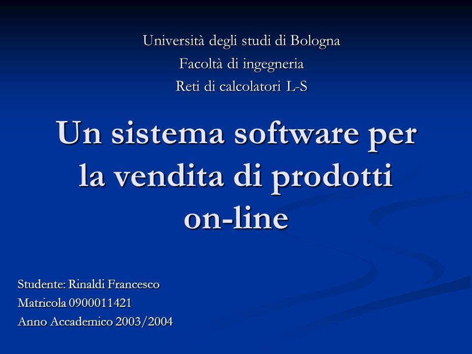 Un sistema software per la vendita di prodotti on-line Università degli studi di Bologna Facoltà di ingegneria Reti di calcolatori L-S Studente: Rinaldi Francesco Matricola 0900011421 Anno Accademico 2003/2004