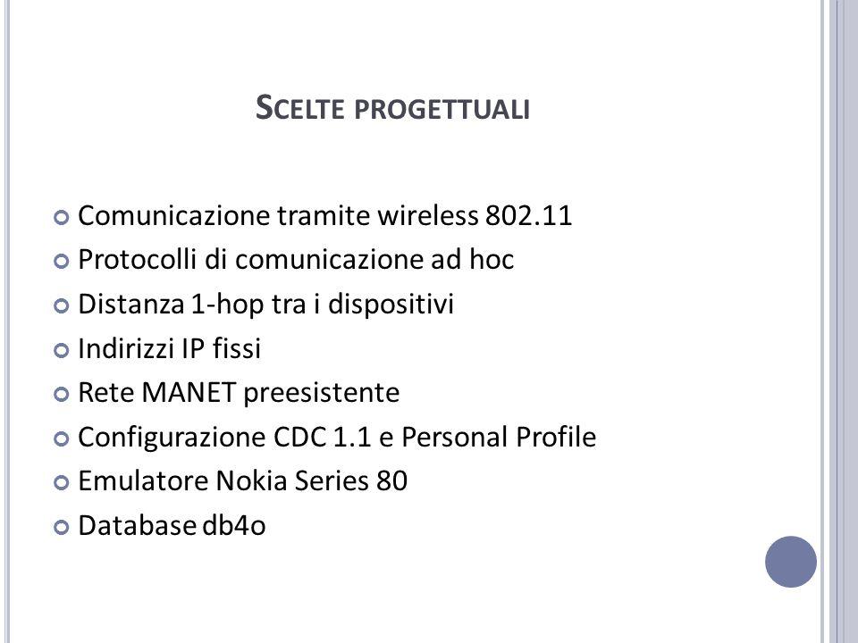 S CELTE PROGETTUALI Comunicazione tramite wireless 802.11 Protocolli di comunicazione ad hoc Distanza 1-hop tra i dispositivi Indirizzi IP fissi Rete MANET preesistente Configurazione CDC 1.1 e Personal Profile Emulatore Nokia Series 80 Database db4o