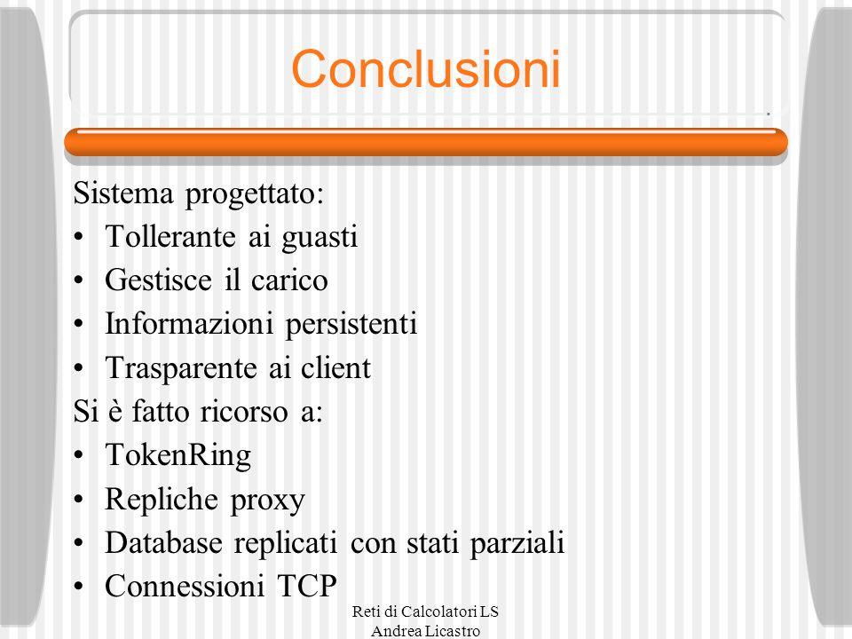 Reti di Calcolatori LS Andrea Licastro Conclusioni Sistema progettato: Tollerante ai guasti Gestisce il carico Informazioni persistenti Trasparente ai