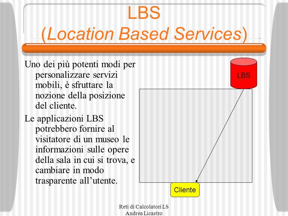 Reti di Calcolatori LS Andrea Licastro LBS (Location Based Services) Uno dei più potenti modi per personalizzare servizi mobili, è sfruttare la nozione della posizione del cliente.
