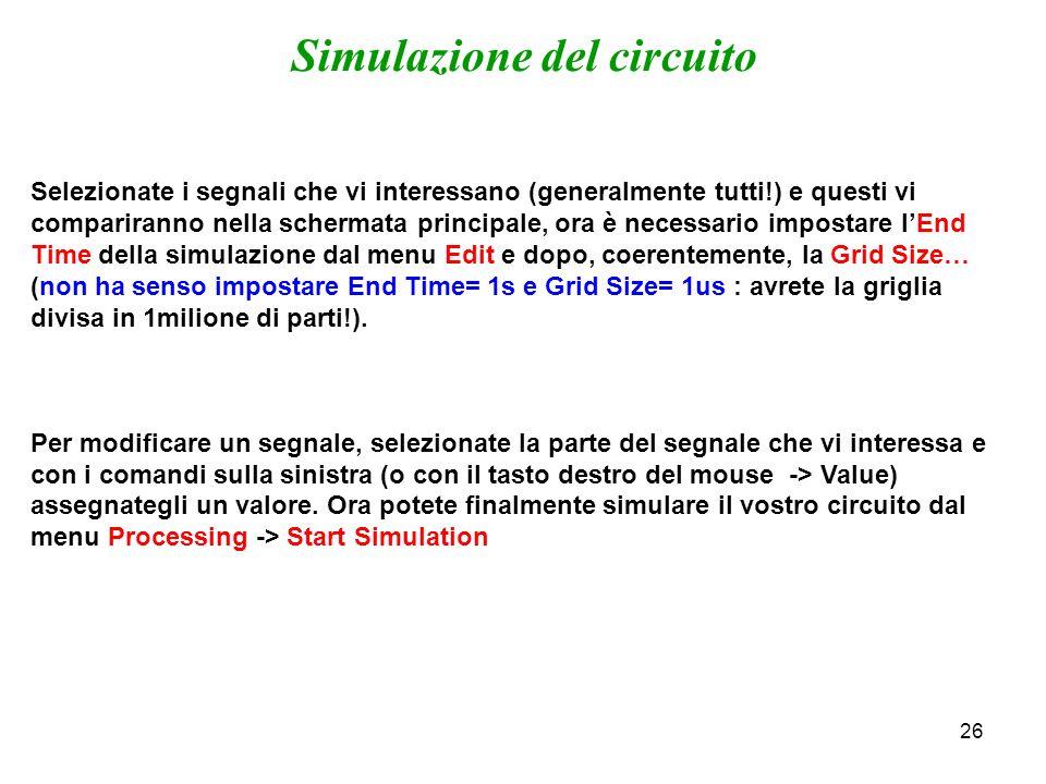 26 Simulazione del circuito Selezionate i segnali che vi interessano (generalmente tutti!) e questi vi compariranno nella schermata principale, ora è