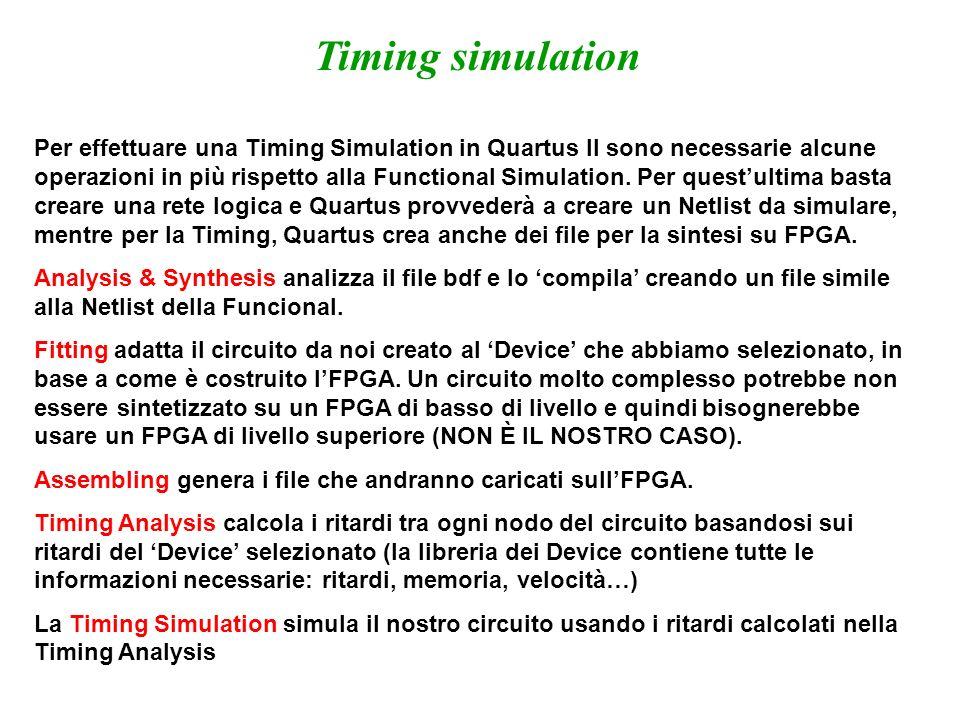 Timing simulation Per effettuare una Timing Simulation in Quartus II sono necessarie alcune operazioni in più rispetto alla Functional Simulation. Per